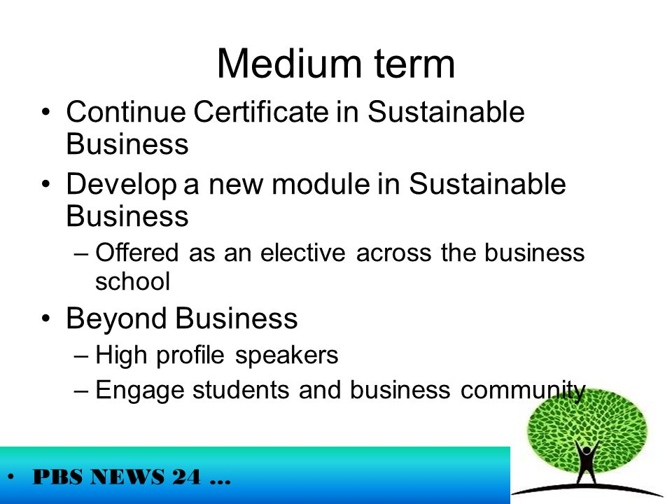 Medium term PBS NEWS 24 … Continue Certificate in Sustainable Business Develop a new module in Sustainable Business –Offered as an elective across the business school Beyond Business –High profile speakers –Engage students and business community