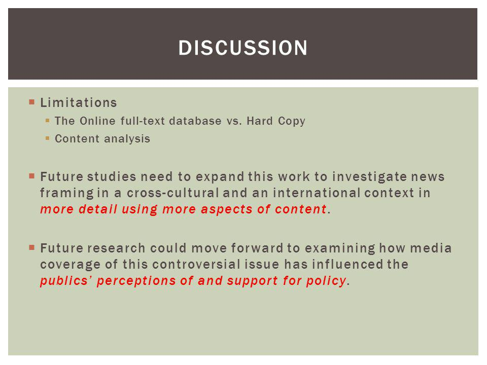 Limitations The Online full-text database vs. Hard Copy Content analysis Future studies need to expand this work to investigate news framing in a cros