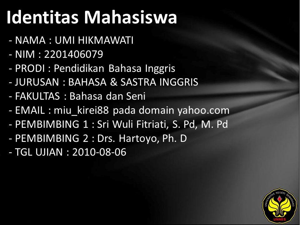 Identitas Mahasiswa - NAMA : UMI HIKMAWATI - NIM : 2201406079 - PRODI : Pendidikan Bahasa Inggris - JURUSAN : BAHASA & SASTRA INGGRIS - FAKULTAS : Bahasa dan Seni - EMAIL : miu_kirei88 pada domain yahoo.com - PEMBIMBING 1 : Sri Wuli Fitriati, S.