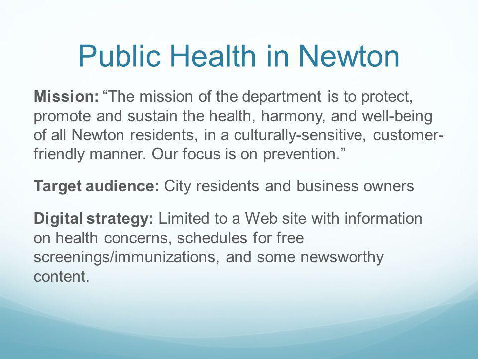 Public Health in Newton Mission: The mission of the department is to protect, promote and sustain the health, harmony, and well-being of all Newton residents, in a culturally-sensitive, customer- friendly manner.