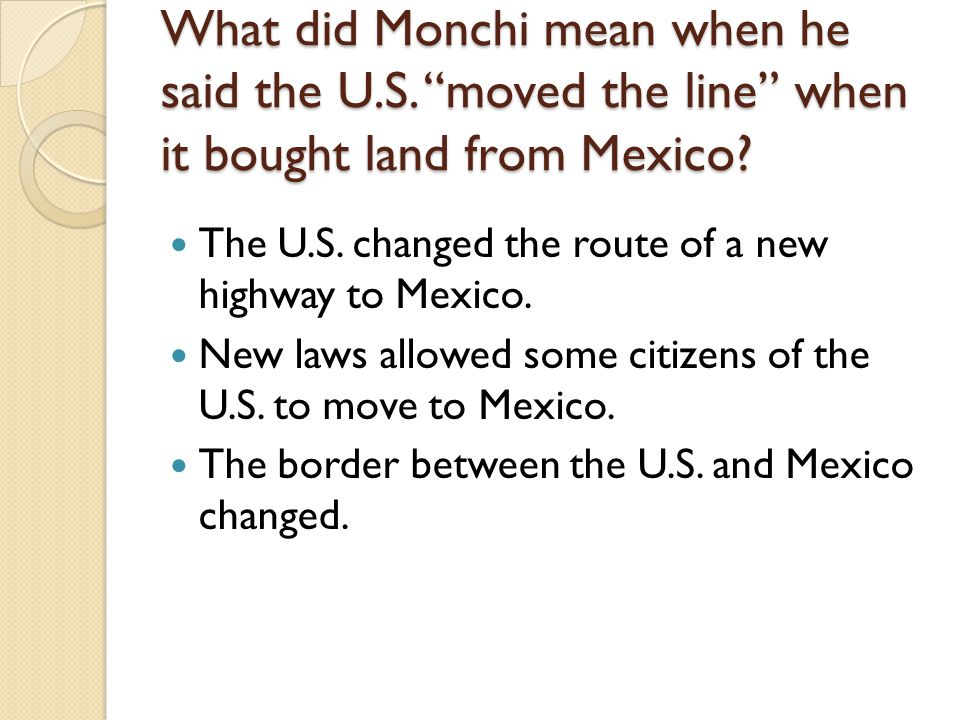 What did Monchi mean when he said the U.S. moved the line when it bought land from Mexico? The U.S. changed the route of a new highway to Mexico. New