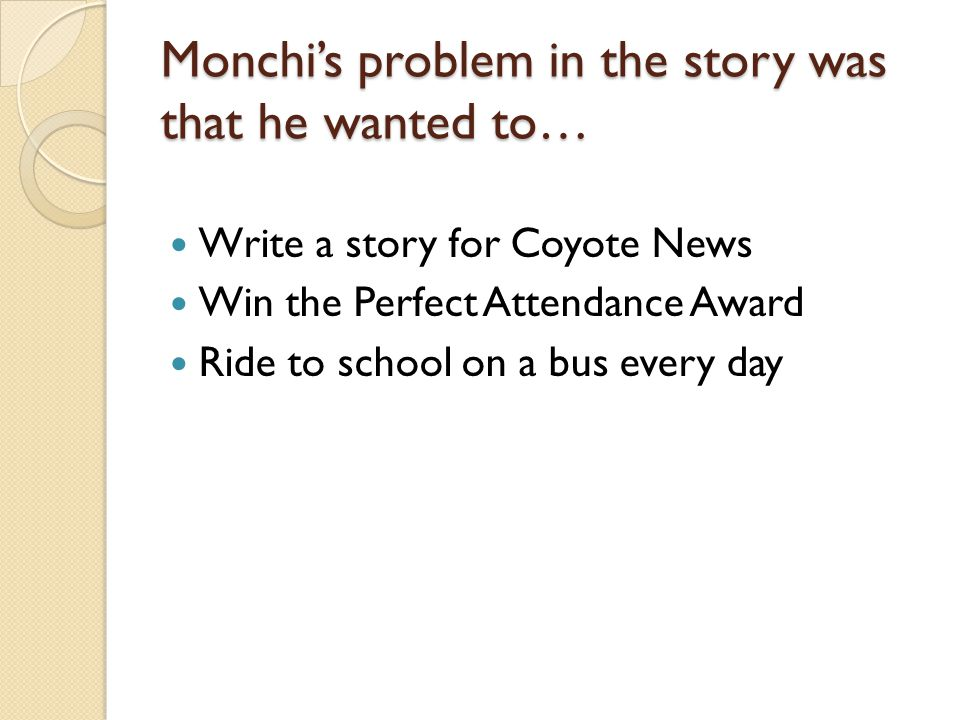 Monchis problem in the story was that he wanted to… Write a story for Coyote News Win the Perfect Attendance Award Ride to school on a bus every day