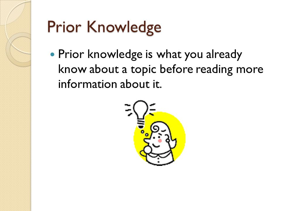 Prior Knowledge Prior knowledge is what you already know about a topic before reading more information about it.