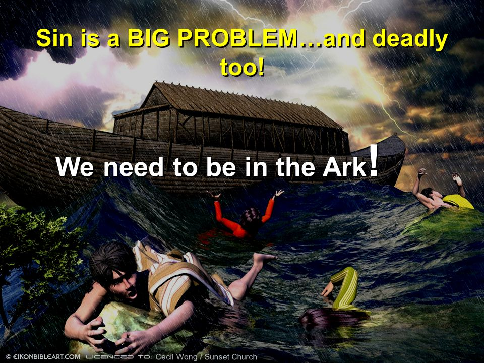 Sin is a BIG PROBLEM…and deadly too! We need to be in the Ark !