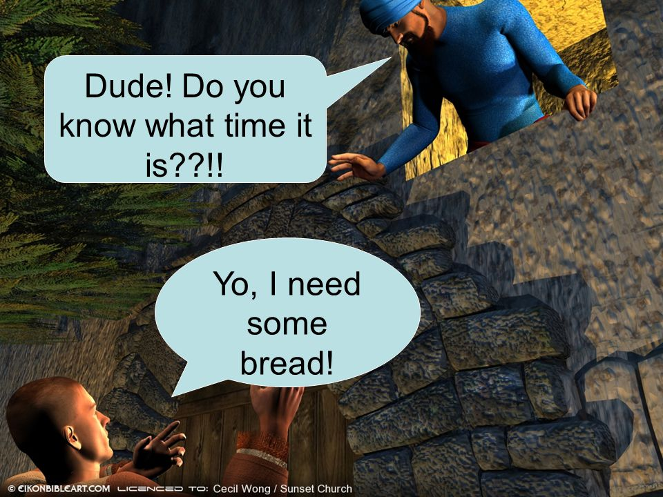 Dude! Do you know what time it is??!! Yo, I need some bread!