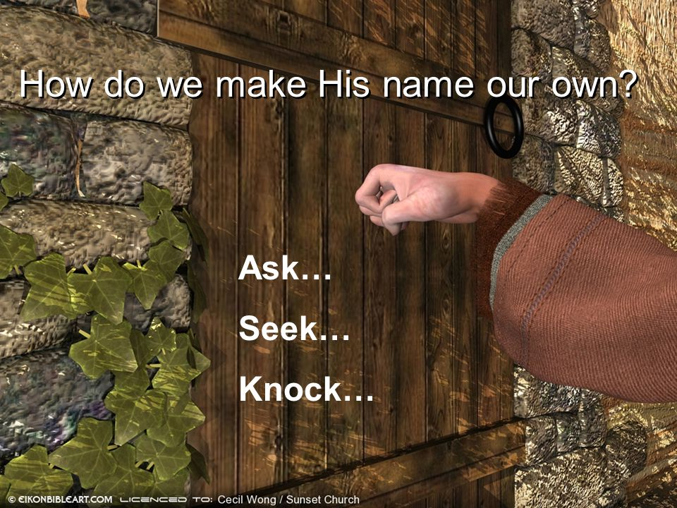 How do we make His name our own? Ask… Seek… Knock…