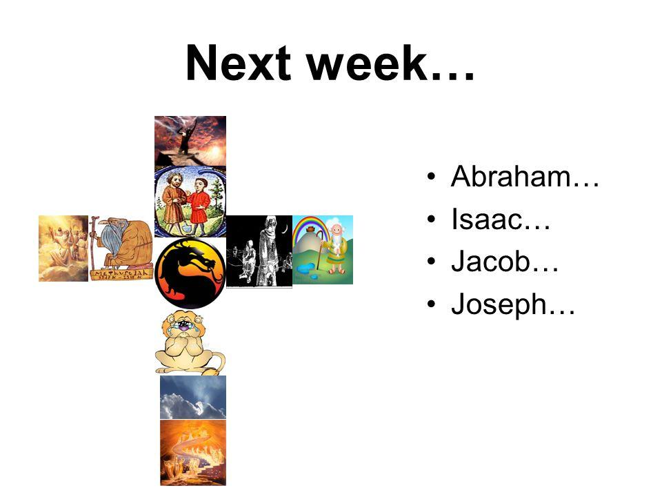 Next week… Abraham… Isaac… Jacob… Joseph…