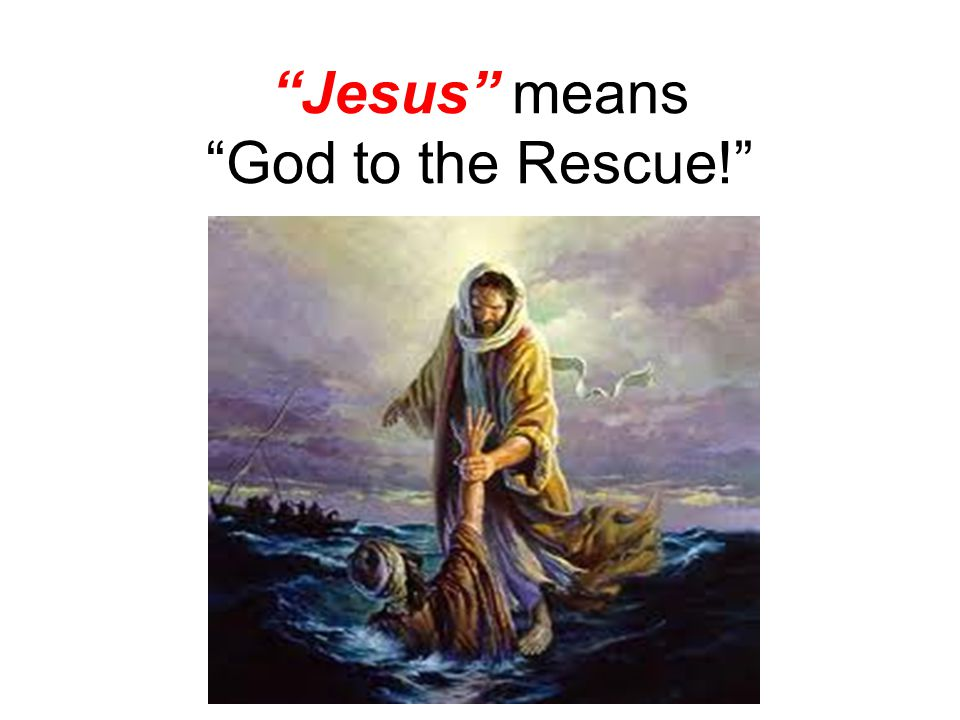 Jesus means God to the Rescue!