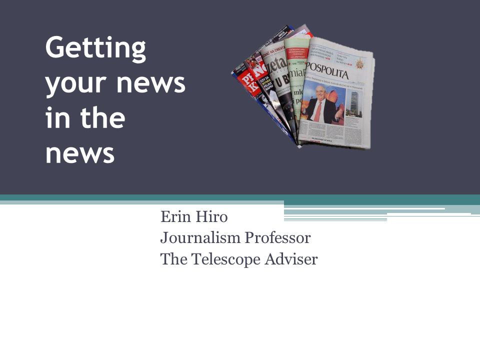 Getting your news in the news Erin Hiro Journalism Professor The Telescope Adviser