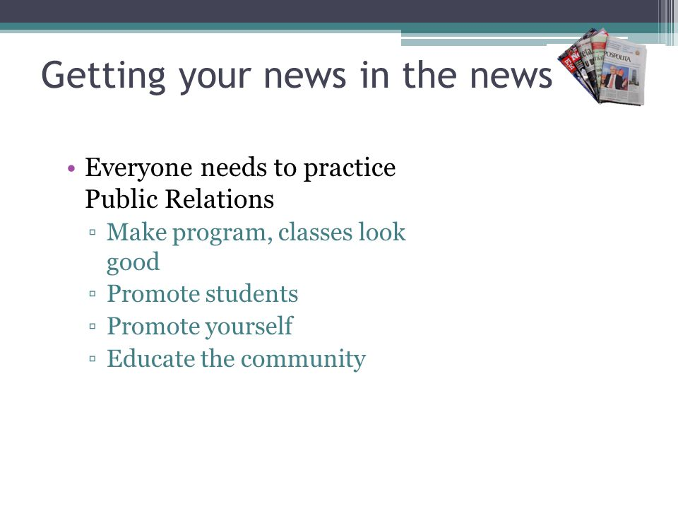 Getting your news in the news Everyone needs to practice Public Relations Make program, classes look good Promote students Promote yourself Educate the community