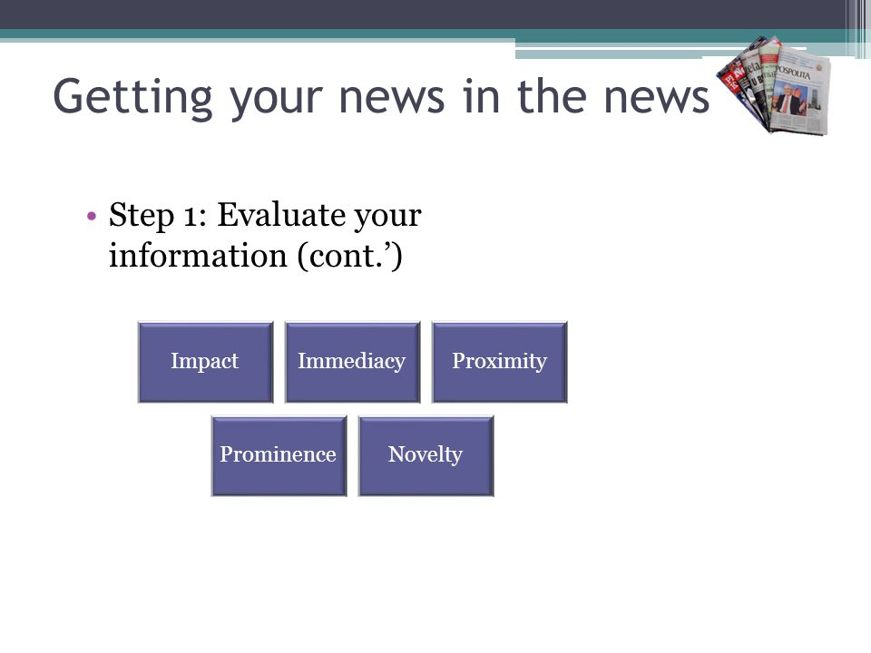 Getting your news in the news Step 1: Evaluate your information (cont.) ImpactImmediacyProximity ProminenceNovelty
