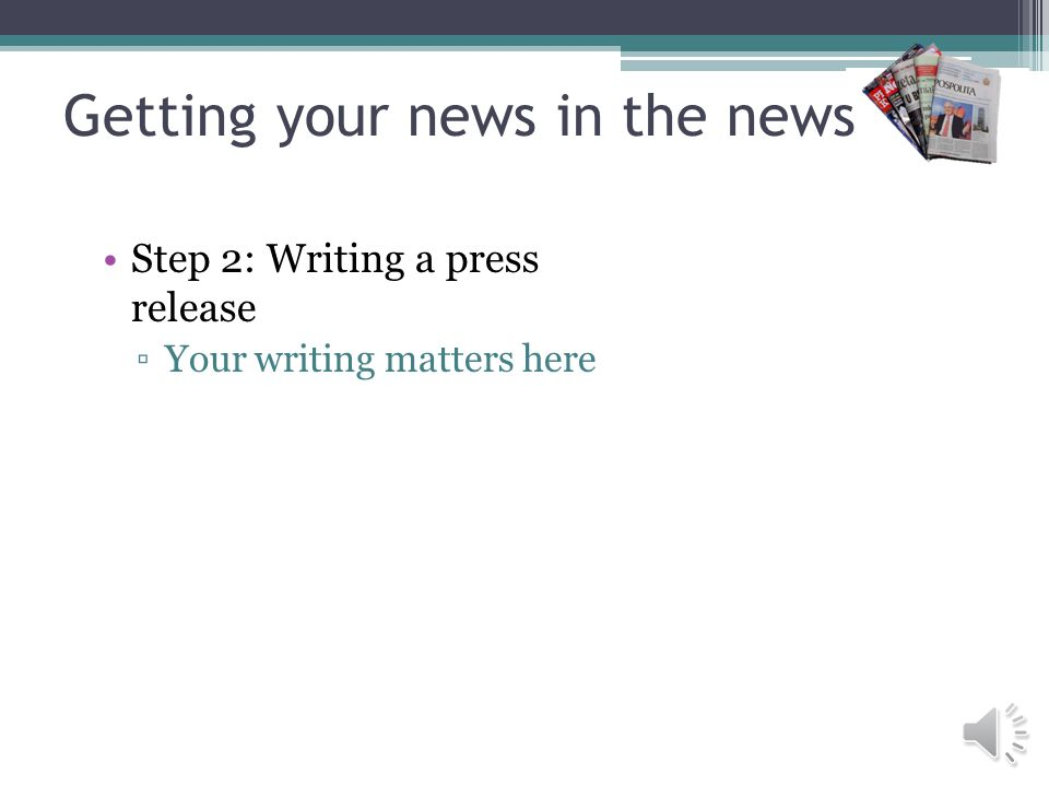Getting your news in the news Step 2: Writing a press release Your writing matters here