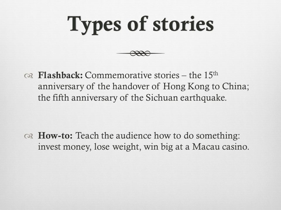 Types of storiesTypes of stories Flashback: Commemorative stories – the 15 th anniversary of the handover of Hong Kong to China; the fifth anniversary of the Sichuan earthquake.