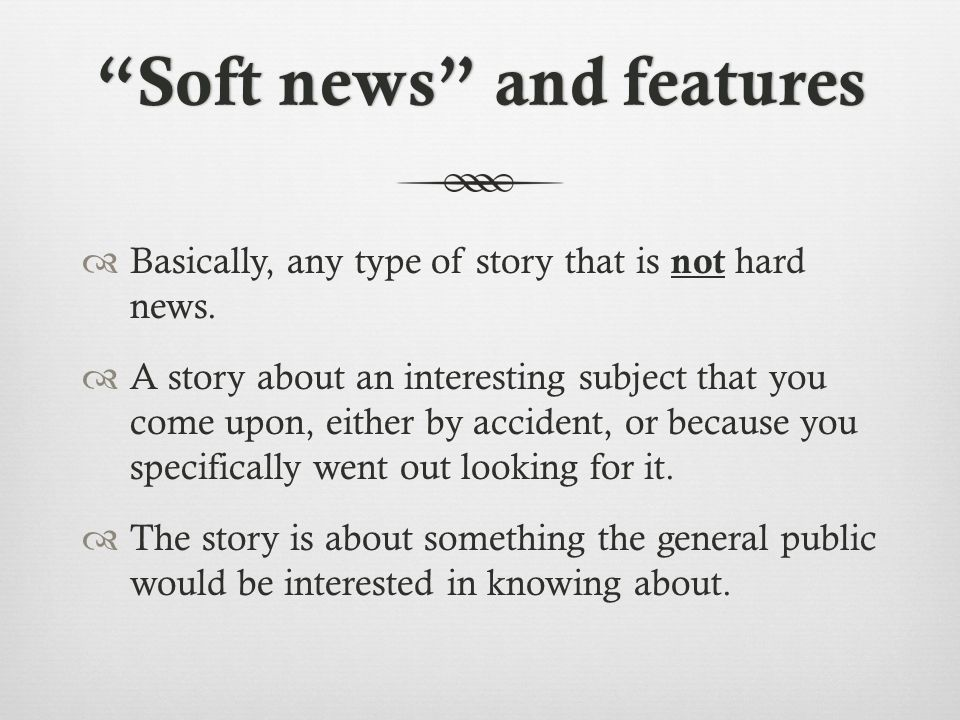 Soft news and featuresSoft news and features Basically, any type of story that is not hard news.