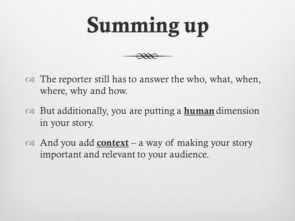 Summing upSumming up The reporter still has to answer the who, what, when, where, why and how.