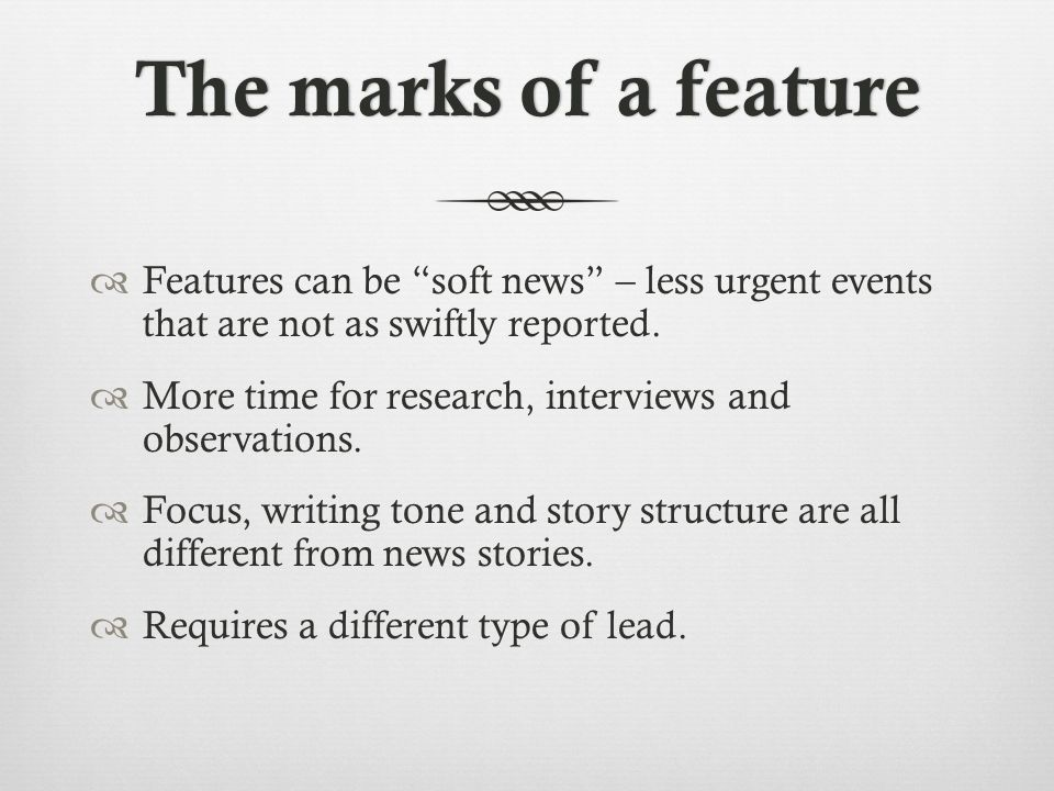 The marks of a featureThe marks of a feature Features can be soft news – less urgent events that are not as swiftly reported.