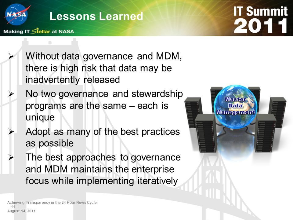 Lessons Learned Without data governance and MDM, there is high risk that data may be inadvertently released No two governance and stewardship programs are the same – each is unique Adopt as many of the best practices as possible The best approaches to governance and MDM maintains the enterprise focus while implementing iteratively Achieving Transparency in the 24 Hour News Cycle 11 August 14, 2011