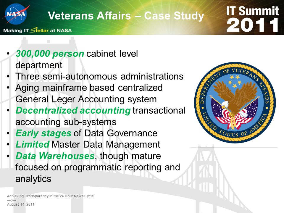 Veterans Affairs – Case Study 300,000 person cabinet level department Three semi-autonomous administrations Aging mainframe based centralized General Leger Accounting system Decentralized accounting transactional accounting sub-systems Early stages of Data Governance Limited Master Data Management Data Warehouses, though mature focused on programmatic reporting and analytics Achieving Transparency in the 24 Hour News Cycle 5 August 14, 2011