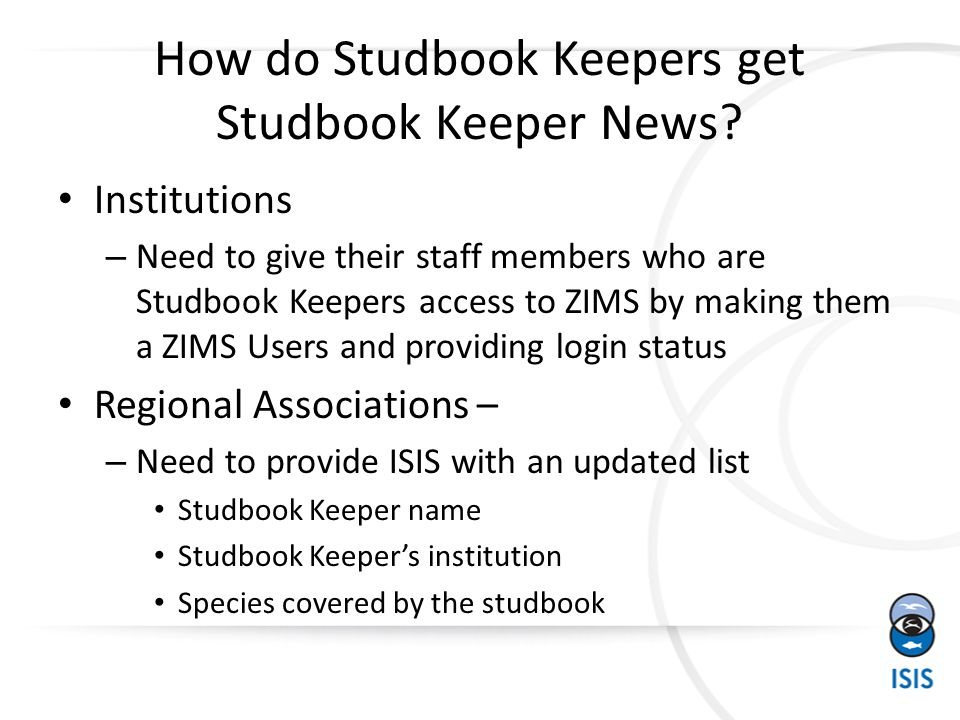 Regional Association Studbook Keeper Setup – the winner Regional Association logs into ZIMS and adds existing ZIMS Users as your regional studbook keepers – ISIS can provide training to do this – ISIS will work with institutions to get their studbook keepers appropriate ZIMS access – Studbook Keepers cannot be added until they have ZIMS access at their facilities