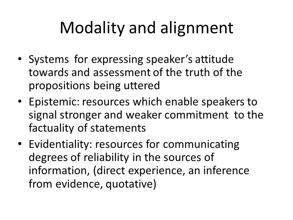 Modality and alignment Systems for expressing speakers attitude towards and assessment of the truth of the propositions being uttered Epistemic: resou