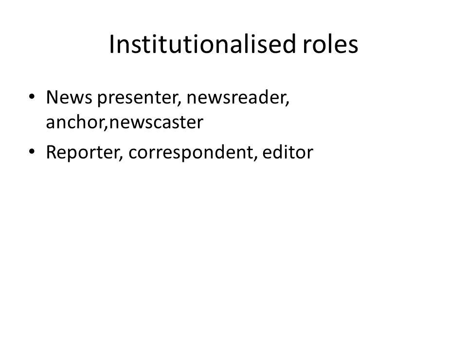Institutionalised roles News presenter, newsreader, anchor,newscaster Reporter, correspondent, editor