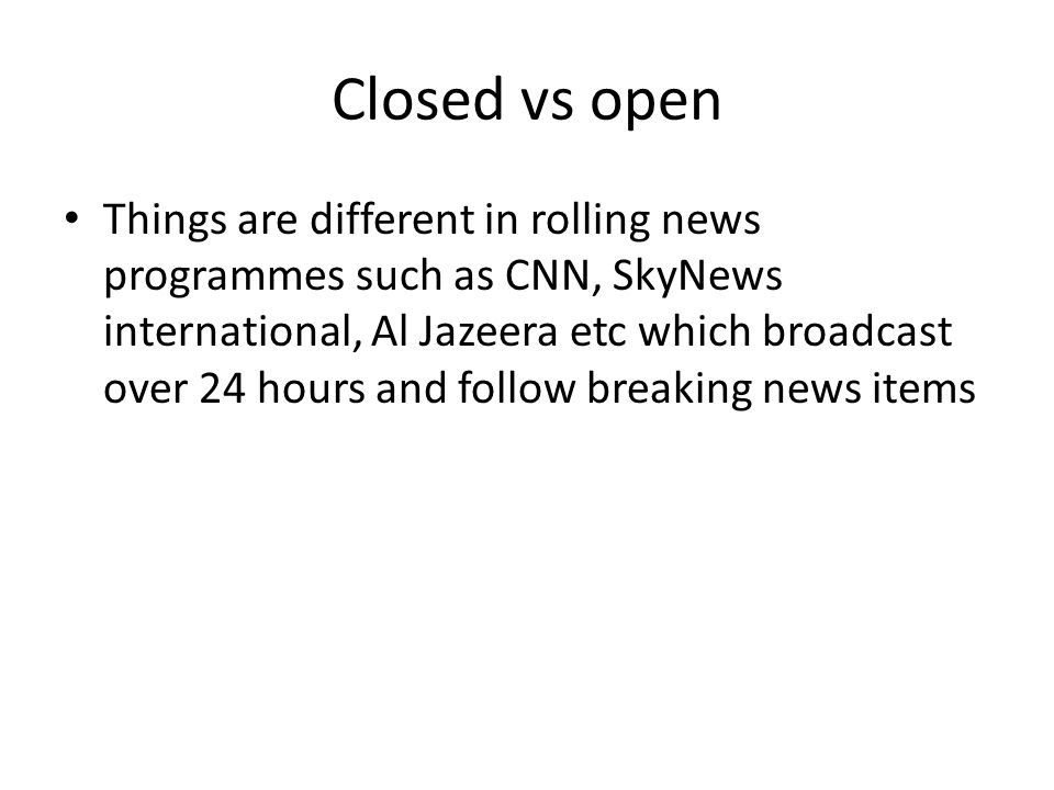 Closed vs open Things are different in rolling news programmes such as CNN, SkyNews international, Al Jazeera etc which broadcast over 24 hours and fo