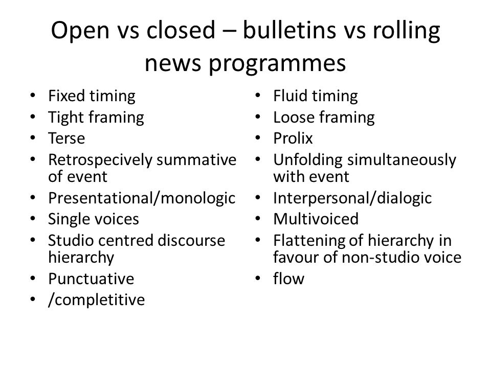 Open vs closed – bulletins vs rolling news programmes Fixed timing Tight framing Terse Retrospecively summative of event Presentational/monologic Single voices Studio centred discourse hierarchy Punctuative /completitive Fluid timing Loose framing Prolix Unfolding simultaneously with event Interpersonal/dialogic Multivoiced Flattening of hierarchy in favour of non-studio voice flow