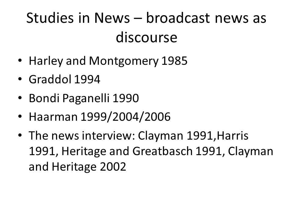 Studies in News – broadcast news as discourse Harley and Montgomery 1985 Graddol 1994 Bondi Paganelli 1990 Haarman 1999/2004/2006 The news interview: Clayman 1991,Harris 1991, Heritage and Greatbasch 1991, Clayman and Heritage 2002