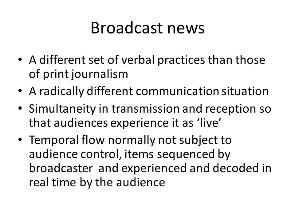 Broadcast news A different set of verbal practices than those of print journalism A radically different communication situation Simultaneity in transmission and reception so that audiences experience it as live Temporal flow normally not subject to audience control, items sequenced by broadcaster and experienced and decoded in real time by the audience