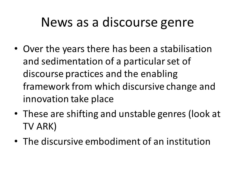 News as a discourse genre Over the years there has been a stabilisation and sedimentation of a particular set of discourse practices and the enabling framework from which discursive change and innovation take place These are shifting and unstable genres (look at TV ARK) The discursive embodiment of an institution