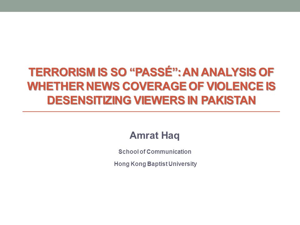 TERRORISM IS SO PASSÉ: AN ANALYSIS OF WHETHER NEWS COVERAGE OF VIOLENCE IS DESENSITIZING VIEWERS IN PAKISTAN Amrat Haq School of Communication Hong Kong Baptist University