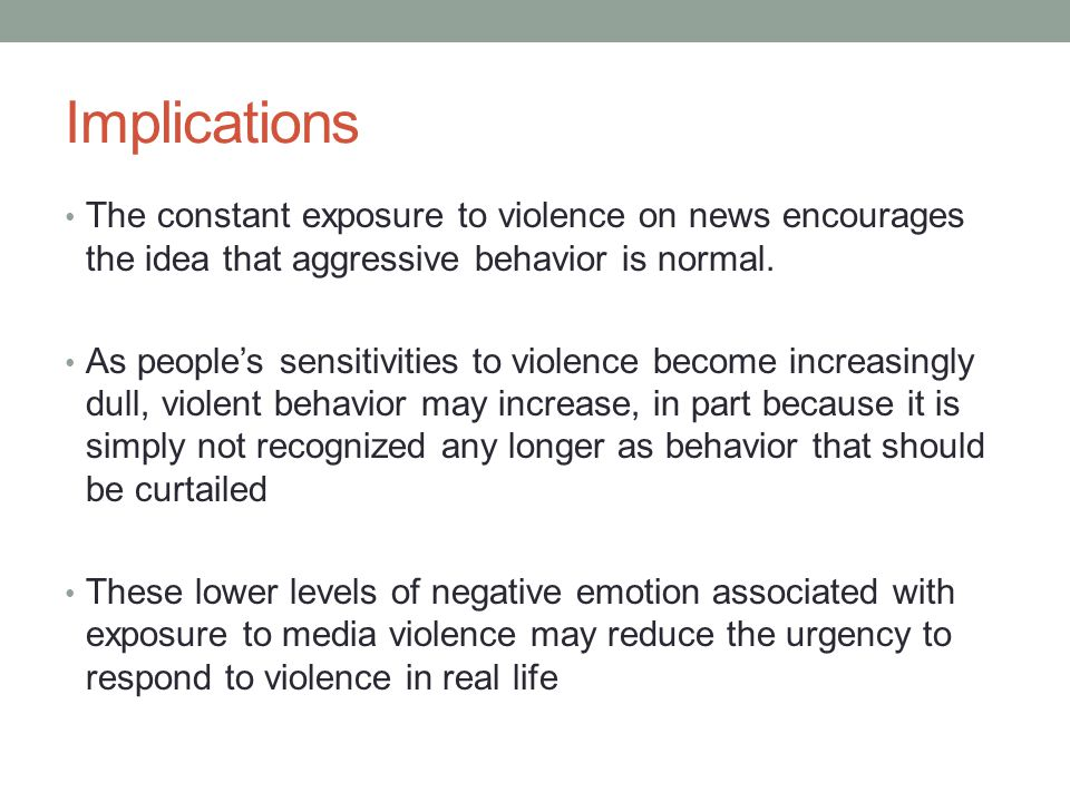 Implications The constant exposure to violence on news encourages the idea that aggressive behavior is normal.