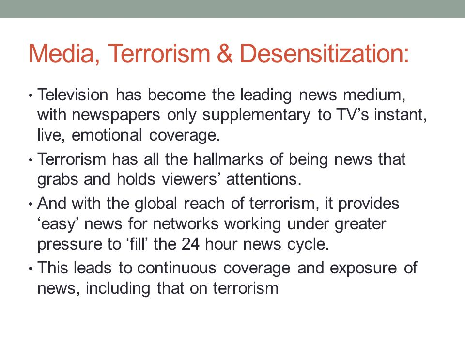 Media, Terrorism & Desensitization: Television has become the leading news medium, with newspapers only supplementary to TVs instant, live, emotional coverage.