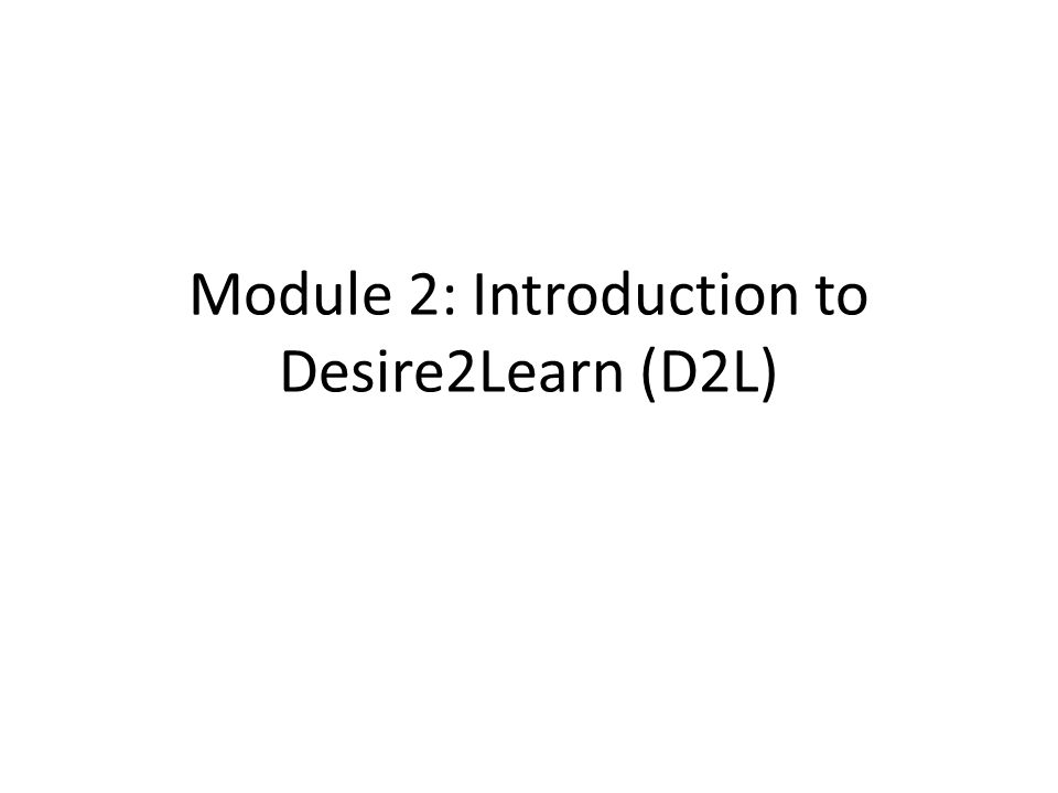 Module 2: Introduction to Desire2Learn (D2L)