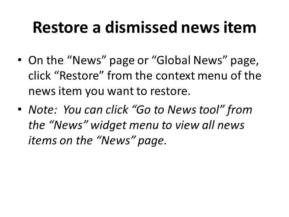 Restore a dismissed news item On the News page or Global News page, click Restore from the context menu of the news item you want to restore.