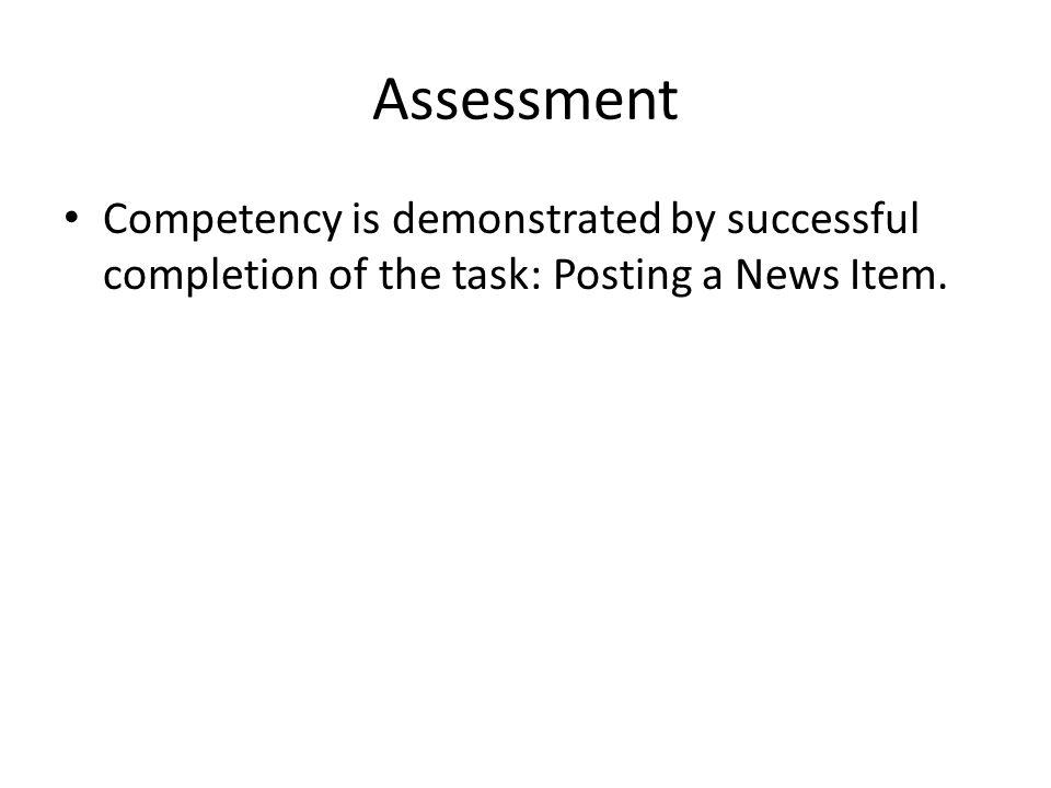Assessment Competency is demonstrated by successful completion of the task: Posting a News Item.