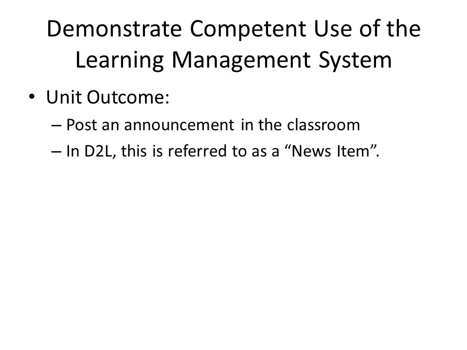 Demonstrate Competent Use of the Learning Management System Unit Outcome: – Post an announcement in the classroom – In D2L, this is referred to as a News Item.