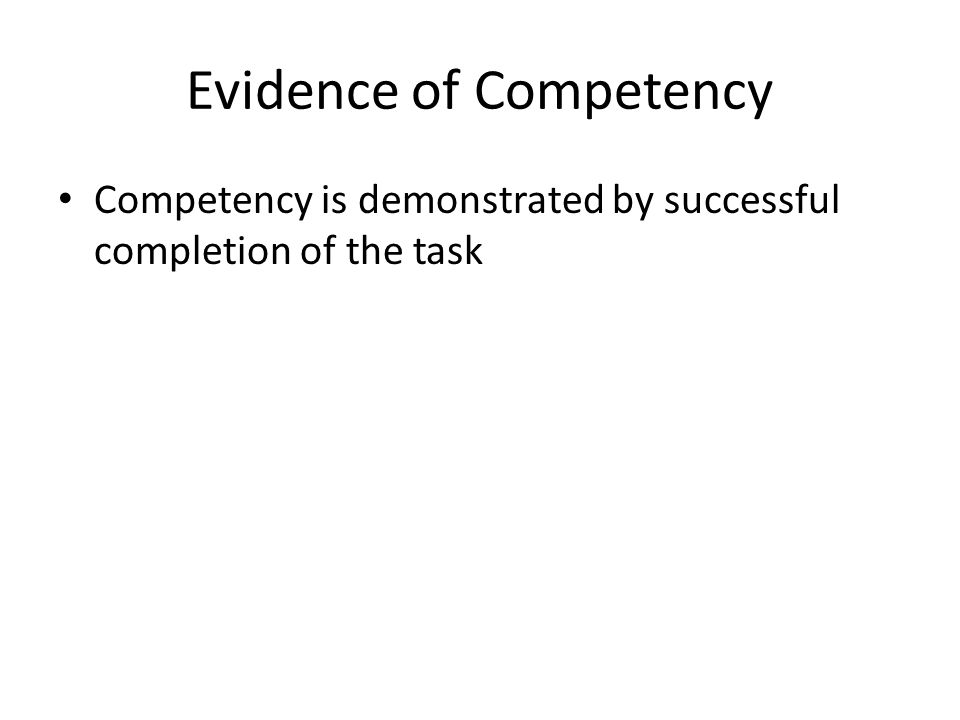 Evidence of Competency Competency is demonstrated by successful completion of the task