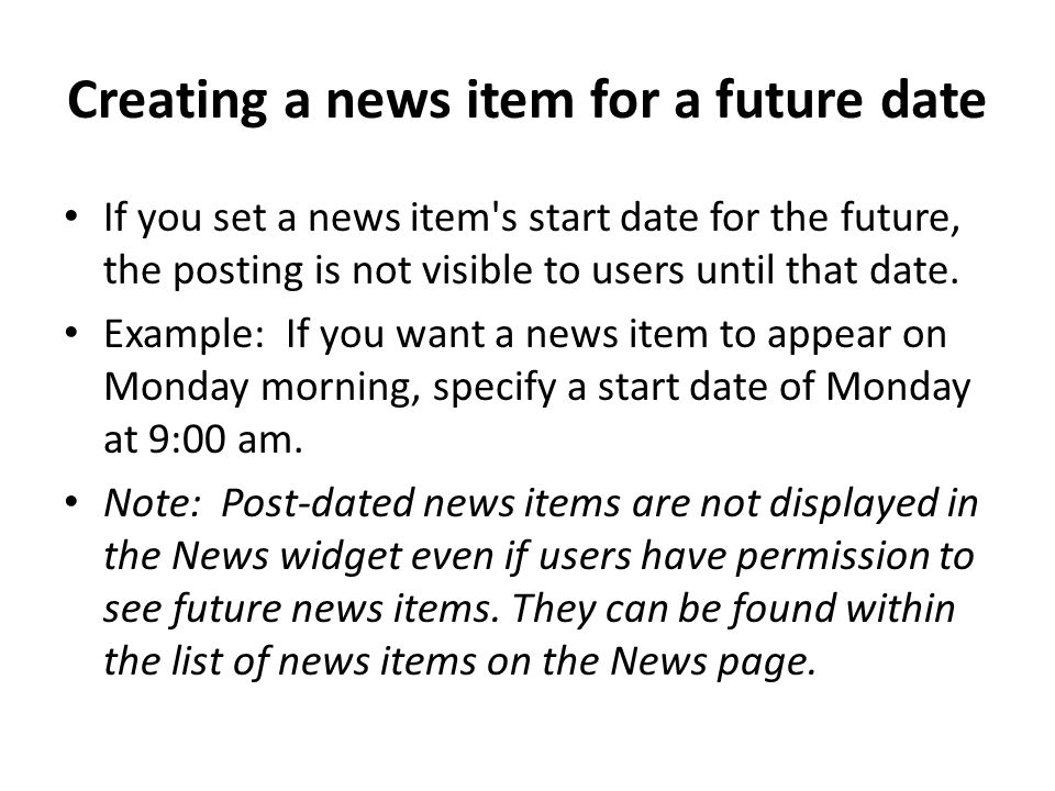 Creating a news item for a future date If you set a news item s start date for the future, the posting is not visible to users until that date.