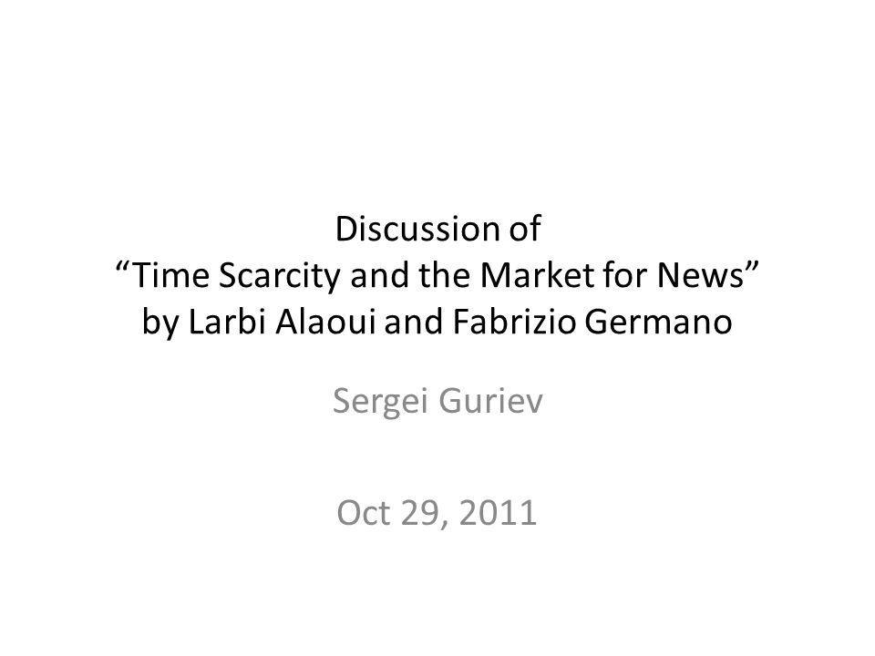 Discussion of Time Scarcity and the Market for News by Larbi Alaoui and Fabrizio Germano Sergei Guriev Oct 29, 2011