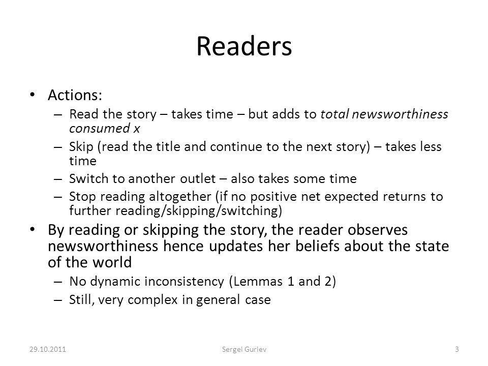 Readers Actions: – Read the story – takes time – but adds to total newsworthiness consumed x – Skip (read the title and continue to the next story) – takes less time – Switch to another outlet – also takes some time – Stop reading altogether (if no positive net expected returns to further reading/skipping/switching) By reading or skipping the story, the reader observes newsworthiness hence updates her beliefs about the state of the world – No dynamic inconsistency (Lemmas 1 and 2) – Still, very complex in general case 29.10.20113Sergei Guriev