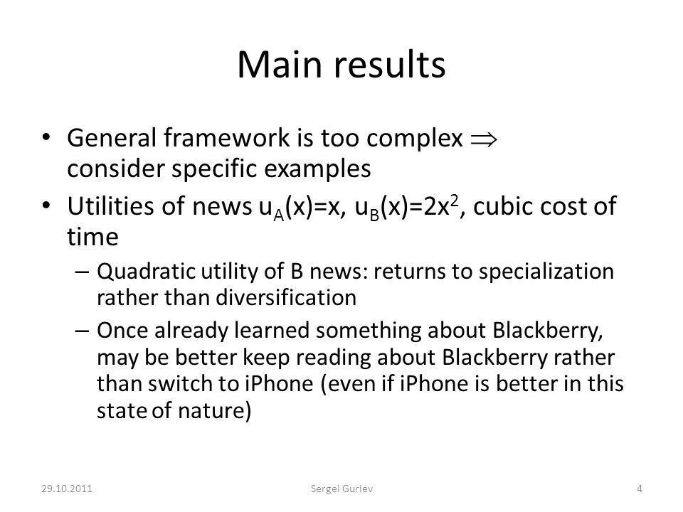 Main results General framework is too complex consider specific examples Utilities of news u A (x)=x, u B (x)=2x 2, cubic cost of time – Quadratic utility of B news: returns to specialization rather than diversification – Once already learned something about Blackberry, may be better keep reading about Blackberry rather than switch to iPhone (even if iPhone is better in this state of nature) 29.10.20114Sergei Guriev
