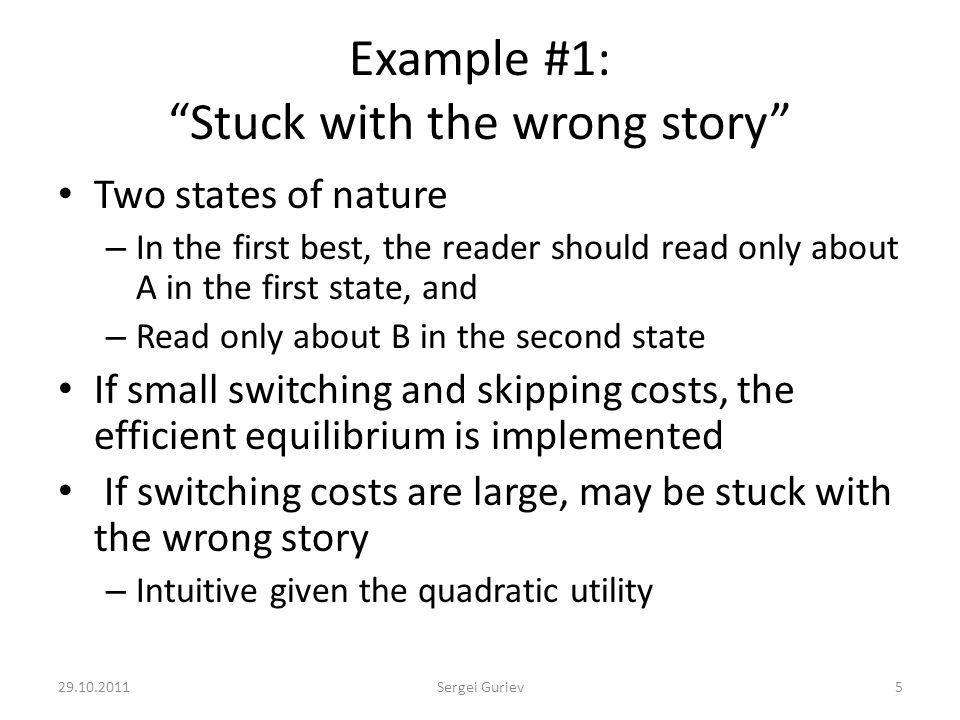 Example #1: Stuck with the wrong story Two states of nature – In the first best, the reader should read only about A in the first state, and – Read only about B in the second state If small switching and skipping costs, the efficient equilibrium is implemented If switching costs are large, may be stuck with the wrong story – Intuitive given the quadratic utility 29.10.20115Sergei Guriev