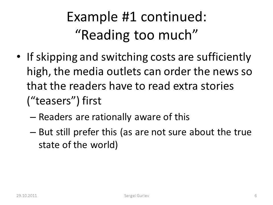 Example #1 continued: Reading too much If skipping and switching costs are sufficiently high, the media outlets can order the news so that the readers have to read extra stories (teasers) first – Readers are rationally aware of this – But still prefer this (as are not sure about the true state of the world) 29.10.20116Sergei Guriev