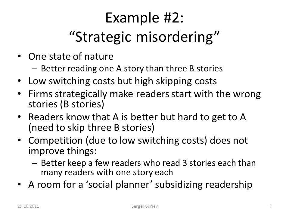 Example #2: Strategic misordering One state of nature – Better reading one A story than three B stories Low switching costs but high skipping costs Firms strategically make readers start with the wrong stories (B stories) Readers know that A is better but hard to get to A (need to skip three B stories) Competition (due to low switching costs) does not improve things: – Better keep a few readers who read 3 stories each than many readers with one story each A room for a social planner subsidizing readership 29.10.20117Sergei Guriev