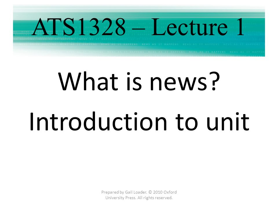ATS1328 – Lecture 1 What is news? Introduction to unit Prepared by Gail Loader. © 2010 Oxford University Press. All rights reserved.