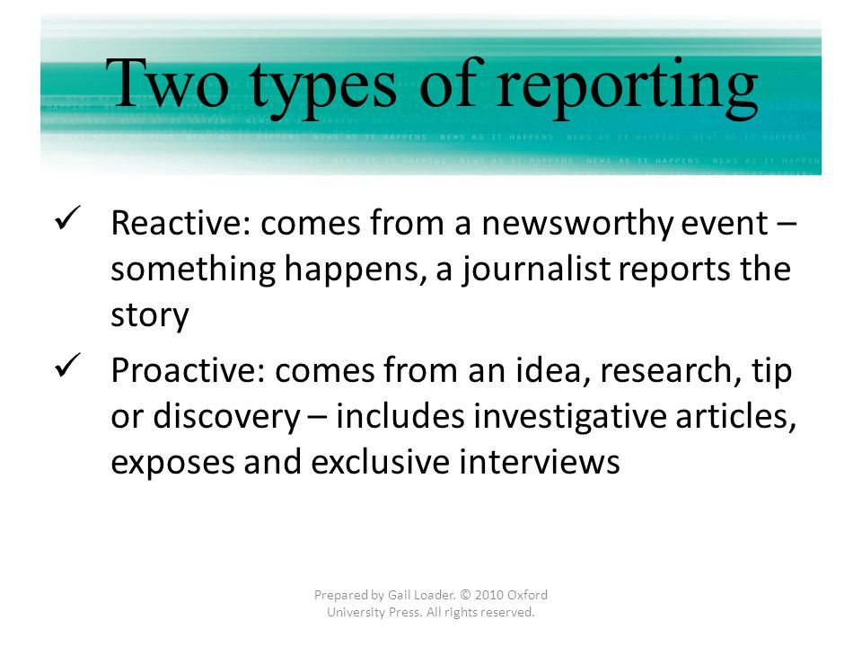 Two types of reporting Reactive: comes from a newsworthy event – something happens, a journalist reports the story Proactive: comes from an idea, rese