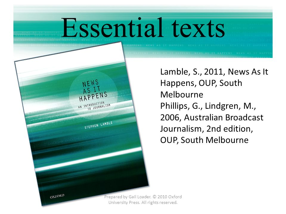 Prepared by Gail Loader. © 2010 Oxford University Press. All rights reserved. Essential texts Lamble, S., 2011, News As It Happens, OUP, South Melbour