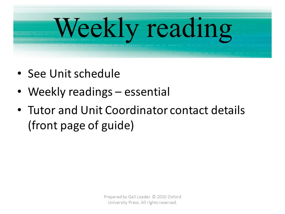 See Unit schedule Weekly readings – essential Tutor and Unit Coordinator contact details (front page of guide) Prepared by Gail Loader. © 2010 Oxford