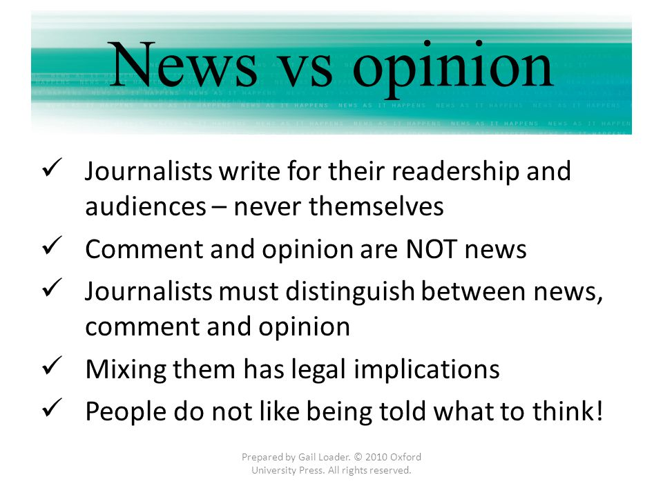 News vs opinion Journalists write for their readership and audiences – never themselves Comment and opinion are NOT news Journalists must distinguish